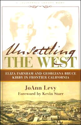 Unsettling the West: Eliza Franham and Georgiana Bruce Kirby in Frontier California - Jo Ann Levy, Foreword by Kevin Starr