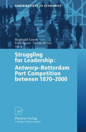 Struggling for Leadership: Antwerp-Rotterdam Port Competition between 1870 -2000 - Reginald Loyen (Editor), Erik Buyst (Editor), Greta Devos (Editor)