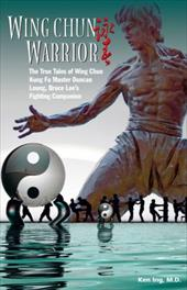 Wing Chun Warrior: The True Tales of Wing Chun Kung Fu Master Duncan Leung, Bruce Lee's Fighting Companion - Ing, Ken
