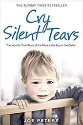 Cry Silent Tears: The Heartbreaking Survival Story of a Small Mute Boy Who Overcame Unbearable Suffering and Found His Voice Again - Peters, Joe