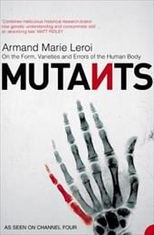 Mutants: On the Form, Varieties and Errors of the Human Body. Armand Marie Leroi - Leroi, Armand Marie