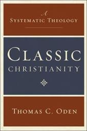 Classic Christianity: A Systematic Theology - Oden, Thomas C.