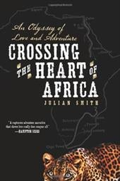 Crossing the Heart of Africa: An Odyssey of Love and Adventure - Smith, Julian