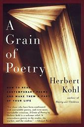 A Grain of Poetry: How to Read Contemporary Poems and Make Them a Part of Your Life - Kohl, Herbert R.
