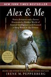 Alex & Me: How a Scientist and a Parrot Discovered a Hidden World of Animal Intelligence--And Formed a Deep Bond in the Process - Pepperberg, Irene M.