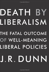 Death by Liberalism: The Fatal Outcome of Well-Meaning Liberal Policies - Dunn, J. R.