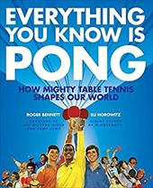 Everything You Know Is Pong: How Mighty Table Tennis Shapes Our World - Bennett, Roger / Horowitz, Eli