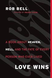 Love Wins: A Book about Heaven, Hell, and the Fate of Every Person Who Ever Lived - Bell, Rob