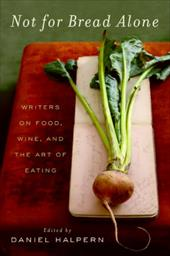 Not for Bread Alone: Writers on Food, Wine, and the Art of Eating - Halpern, Daniel