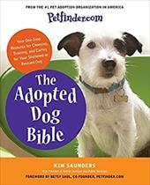 Petfinder.com the Adopted Dog Bible: Your One-Stop Resource for Choosing, Training, and Caring for Your Sheltered or Rescued Dog - Saunders, Kim