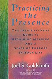 Practicing the Presence: The Inspirational Guide to Regaining Meaning and a Sense of Purpose in Your Life - Goldsmith, Joel S.