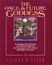 The Once and Future Goddess: A Sweeping Visual Chronicle of the Sacred Female and Her Reemergence in the Cult - Gadon, Elinor