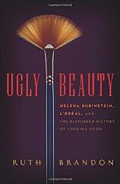 Ugly Beauty: Helena Rubinstein, L'Oreal, and the Blemished History of Looking Good - Brandon, Ruth
