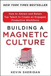 Building a Magnetic Culture: How to Attract and Retain Top Talent to Create an Engaged, Productive Workforce - Sheridan, Kevin