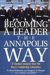 Becoming a Leader the Annapolis Way: 12 Combat Lessons from the Navy's Leadership Laboratory - Johnson, W. Brad / Harper, Gregory P. / Johnson W., Brad