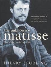 The Unknown Matisse: Man of the North 1869-1908 - Spurling, Hilary