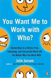 You Want Me to Work with Who?: Eleven Keys to a Stress-Free, Satisfying, and Successful Work Life . . . No Matter Who You Work wit - Jansen, Julie