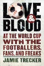 Love and Blood: At the World Cup with the Footballers, Fans, and Freaks - Trecker, Jamie