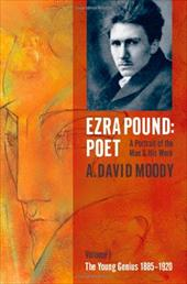 Ezra Pound: Poet, a Portrait of the Man and His Work: Volume 1: The Young Genius, 1885-1920 - Moody, A. David