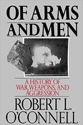 Of Arms and Men: A History of War, Weapons, and Aggression - O'Connell, Robert L.