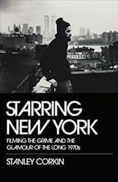 Starring New York: Filming the Grime and the Glamour of the Long 1970s - Corkin, Stanley