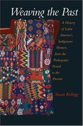 Weaving the Past: A History of Latin America's Women from the Prehispanic Period to the Present - Kellogg, Susan