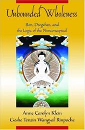 Unbounded Wholeness: Dzogchen, Bon, and the Logic of the Nonconceptual - Klein, Anne C. / Rinpoche, Geshe Tenzin Wangyal