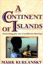 A Continent of Islands: Searching for the Caribbean Destiny - Kurlansky, Mark