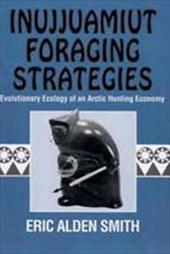 Inujjuamiut Foraging Strategies: Evolutionary Ecology of an Arctic Hunting Economy - Smith, Eric Alden