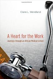 A Heart for the Work: Journeys Through an African Medical School - Wendland, Claire L.
