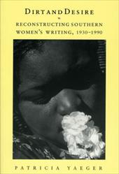 Dirt and Desire: Reconstructing Southern Women's Writing, 1930-1990 - Yaeger, Patricia