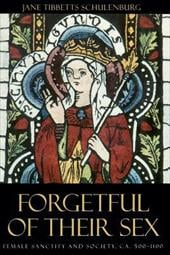 Forgetful of Their Sex: Female Sanctity and Society, CA. 500-1100 - Schulenburg, Jane Tibbetts
