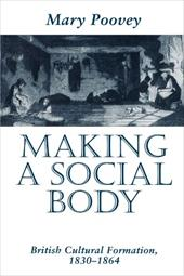 Making a Social Body: British Cultural Formation, 1830-1864 - Poovey, Mary