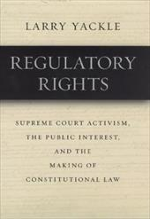 Regulatory Rights: Supreme Court Activism, the Public Interest, and the Making of Constitutional Law - Yackle, Larry W.