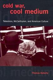 Cold War, Cool Medium: Television, McCarthyism, and American Culture - Doherty, Thomas