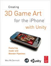 Creating 3D Game Art for the iPhone with Unity: Featuring Modo and Blender Pipelines - McDermott, Wes