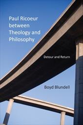 Paul Ricoeur Between Theology and Philosophy: Detour and Return - Blundell, Boyd
