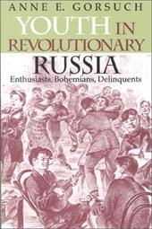 Youth in Revolutionary Russia: Enthusiasts, Bohemians, Delinquents - Gorsuch, Anne E.
