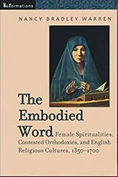 The Embodied Word: Female Spiritualities, Contested Orthodoxies, and English Religious Cultures, 1350-1700 - Warren, Nancy Bradley