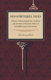 Old Schuylkill Tales: A History of Interesting Events, Traditions and Anecdotes of the Early Settlers of Schuylkill County, Pennsy - Elliott, Ella Zerbey