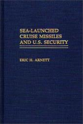 Sea-Launched Cruise Missiles and U.S. Security - Arnett, Eric H.