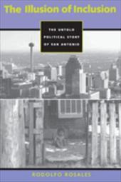 The Illusion of Inclusion: The Political Story of San Antonio, Texas - Rosales, Rodolfo