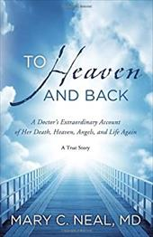 To Heaven and Back: A Doctor's Extraordinary Account of Her Death, Heaven, Angels, and Life Again: A True Story - Neal, Mary C.