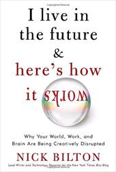 I Live in the Future & Here's How It Works: Why Your World, Work, and Brain Are Being Creatively Disrupted - Bilton, Nick