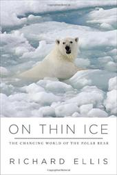 On Thin Ice: The Changing World of the Polar Bear - Ellis, Richard