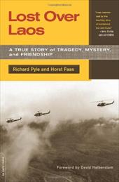 Lost Over Laos: A True Story of Tragedy, Mystery, and Friendship - Pyle, Richard / Faas, Horst / Halberstam, David