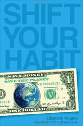 Shift Your Habit: Easy Ways to Save Money, Simplify Your Life, and Save the Planet - Rogers, Elizabeth / Howell, Colleen