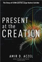 Present at the Creation: The Story of Cern and the Large Hadron Collider - Aczel, Amir D., PH.D.