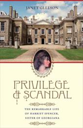 Privilege and Scandal: The Remarkable Life of Harriet Spencer, Sister of Georgiana - Gleeson, Janet