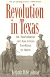 Revolution in Texas: How a Forgotten Rebellion and Its Bloody Suppression Turned Mexicans Into Americans - Johnson, Benjamin Heber